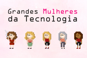 Grandes Mulheres da Tecnologia